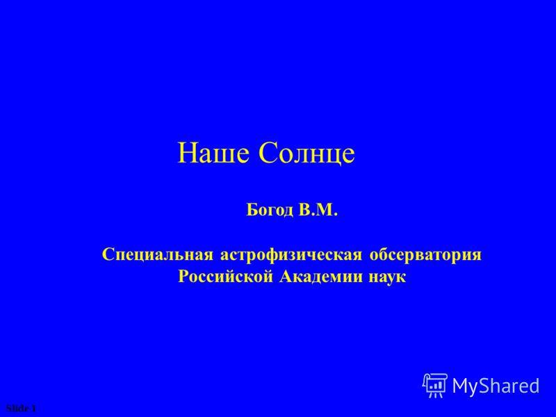 Slide 1 Наше Солнце Богод В.М. Специальная астрофизическая обсерватория Российской Академии наук