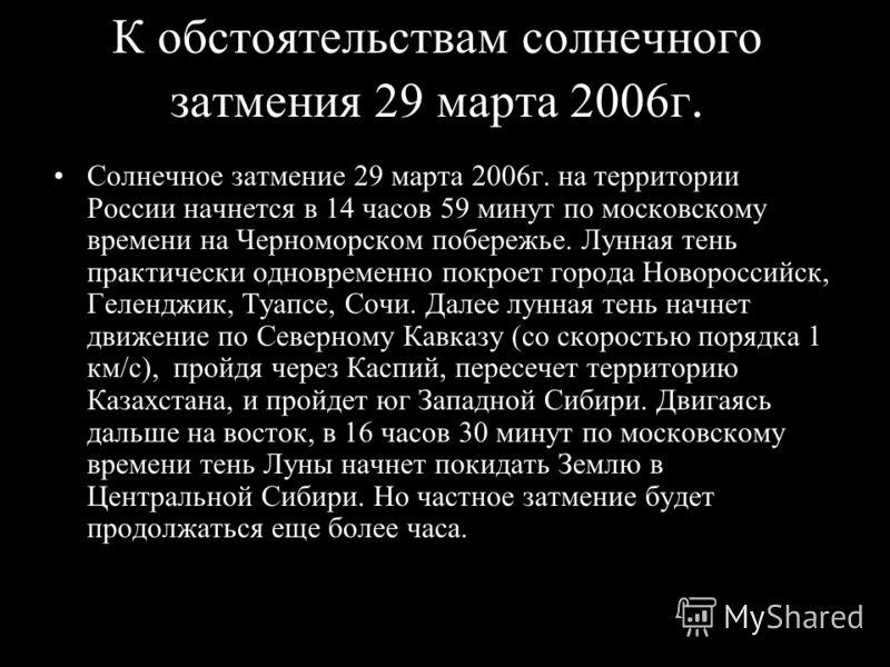 Slide 32 Солнечное затмение 29 марта 2006г. на территории России начнется в 14 часов 59 минут по московскому времени на Черноморском побережье. Лунная тень практически одновременно покроет города Новороссийск, Геленджик, Туапсе, Сочи. Далее лунная те