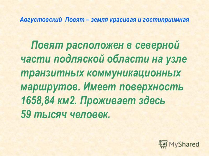 Августовский Повят – земля красивая и гостиприимная Повят расположен в северной части подляской области на узле транзитных коммуникационных маршрутов. Имеет поверхность 1658,84 км2. Проживает здесь 59 тысяч человек.