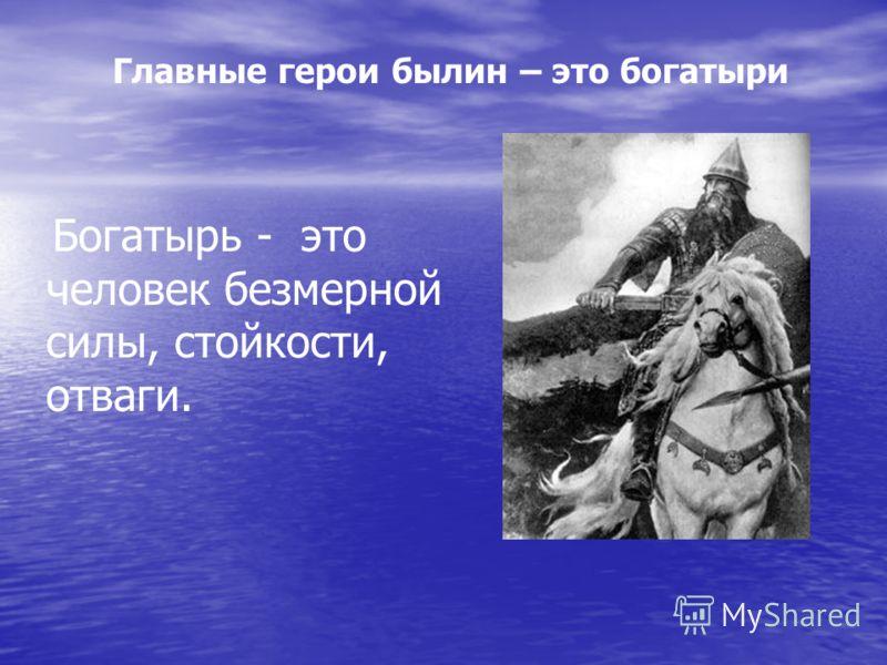 Богатырь - это человек безмерной силы, стойкости, отваги. Главные герои былин – это богатыри