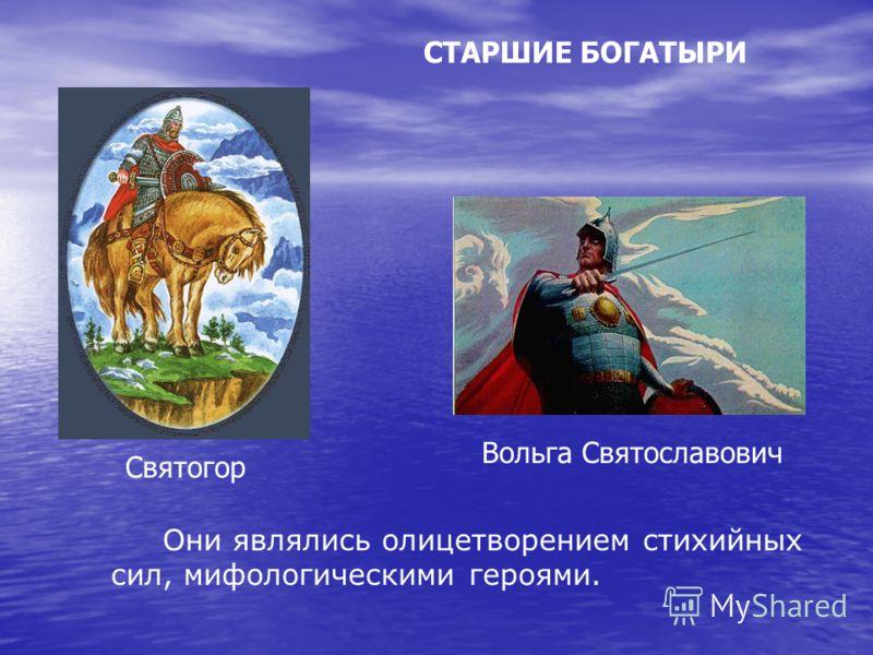 СТАРШИЕ БОГАТЫРИ Они являлись олицетворением стихийных сил, мифологическими героями. Святогор Вольга Святославович