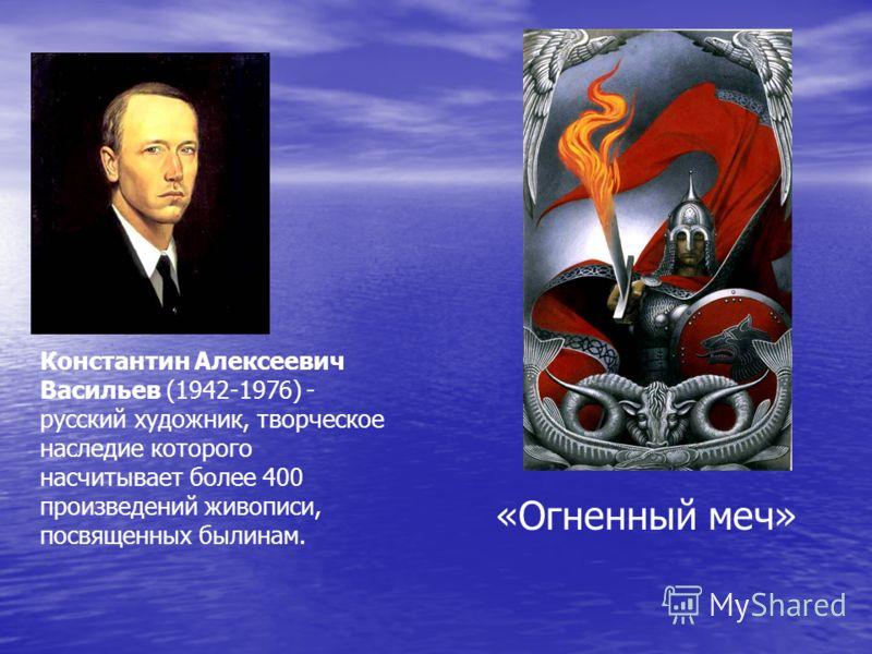 Константин Алексеевич Васильев (1942-1976) - русский художник, творческое наследие которого насчитывает более 400 произведений живописи, посвященных былинам. «Огненный меч»