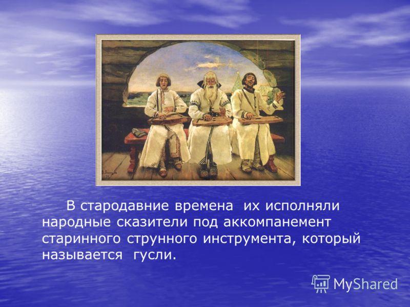 В стародавние времена их исполняли народные сказители под аккомпанемент старинного струнного инструмента, который называется гусли.