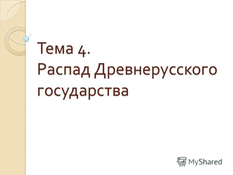 Тема 4. Распад Древнерусского государства