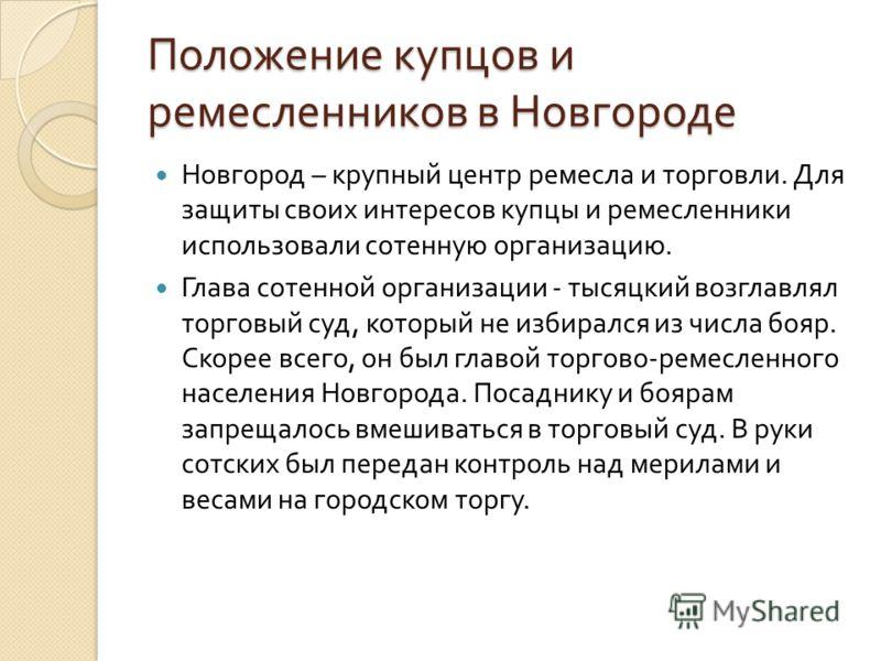 Положение купцов и ремесленников в Новгороде Новгород – крупный центр ремесла и торговли. Для защиты своих интересов купцы и ремесленники использовали сотенную организацию. Глава сотенной организации - тысяцкий возглавлял торговый суд, который не изб