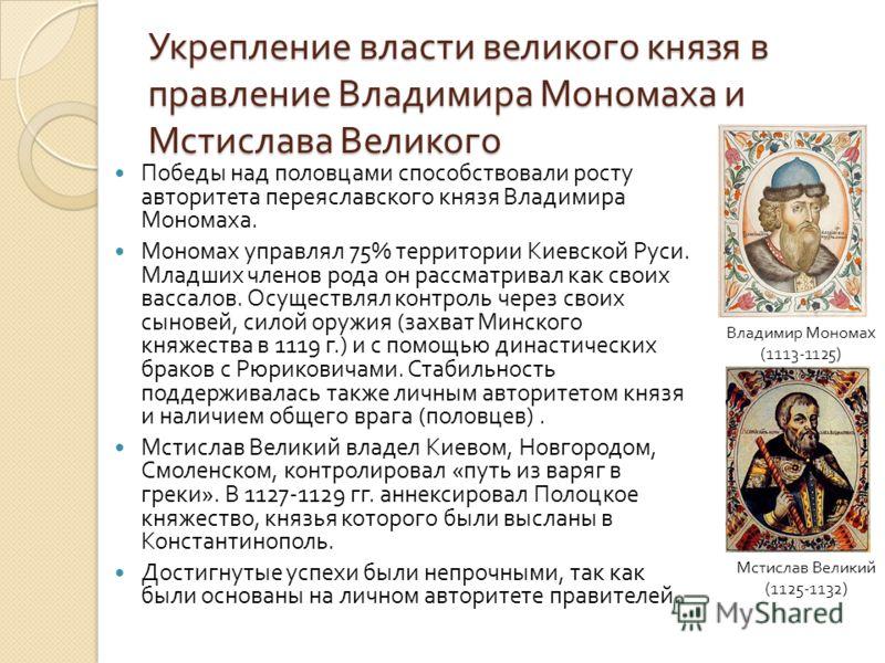 Укрепление власти великого князя в правление Владимира Мономаха и Мстислава Великого Владимир Мономах (1113-1125) Мстислав Великий (1125-1132) Победы над половцами способствовали росту авторитета переяславского князя Владимира Мономаха. Мономах управ
