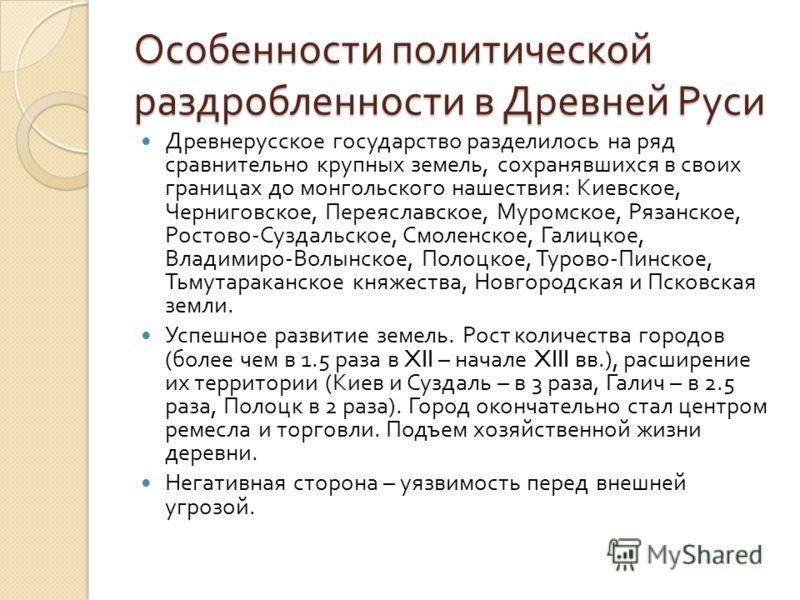 Особенности политической раздробленности в Древней Руси Древнерусское государство разделилось на ряд сравнительно крупных земель, сохранявшихся в своих границах до монгольского нашествия : Киевское, Черниговское, Переяславское, Муромское, Рязанское,