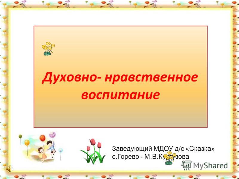 Духовно- нравственное воспитание Заведующий МДОУ д/с «Сказка» с.Горево - М.В.Кургузова