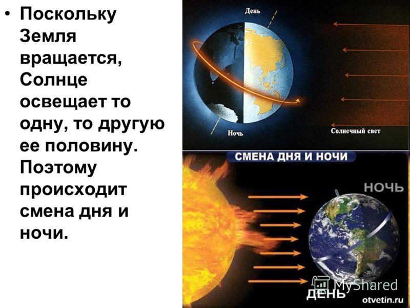 Поскольку Земля вращается, Солнце освещает то одну, то другую ее половину. Поэтому происходит смена дня и ночи.
