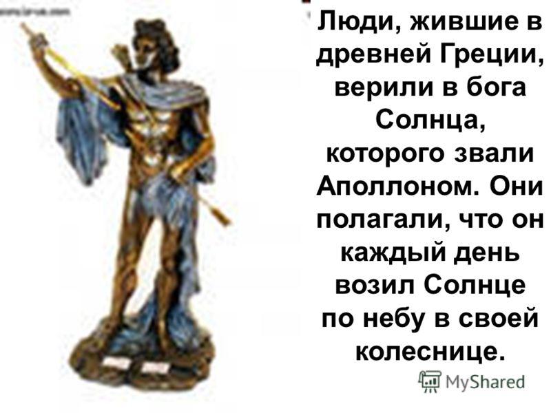 Люди, жившие в древней Греции, верили в бога Солнца, которого звали Аполлоном. Они полагали, что он каждый день возил Солнце по небу в своей колеснице.