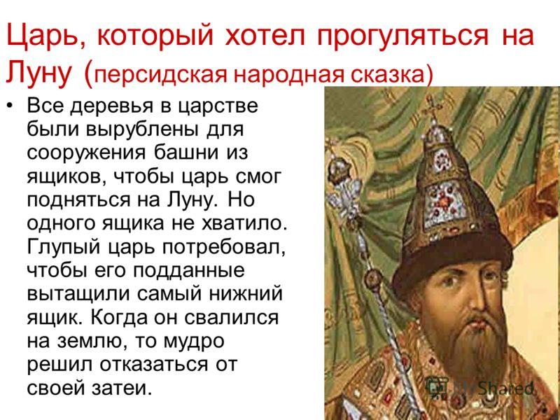 Царь, который хотел прогуляться на Луну ( персидская народная сказка) Все деревья в царстве были вырублены для сооружения башни из ящиков, чтобы царь смог подняться на Луну. Но одного ящика не хватило. Глупый царь потребовал, чтобы его подданные выта