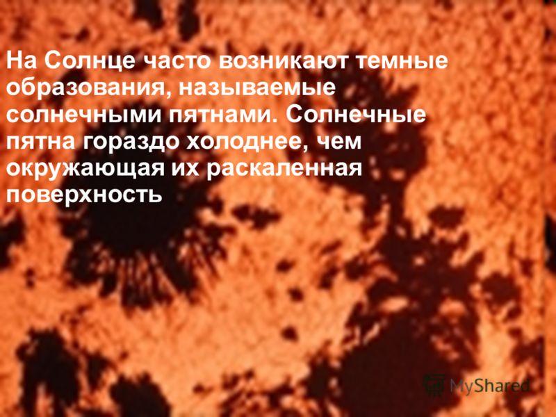 На Солнце часто возникают темные образования, называемые солнечными пятнами. Солнечные пятна гораздо холоднее, чем окружающая их раскаленная поверхность