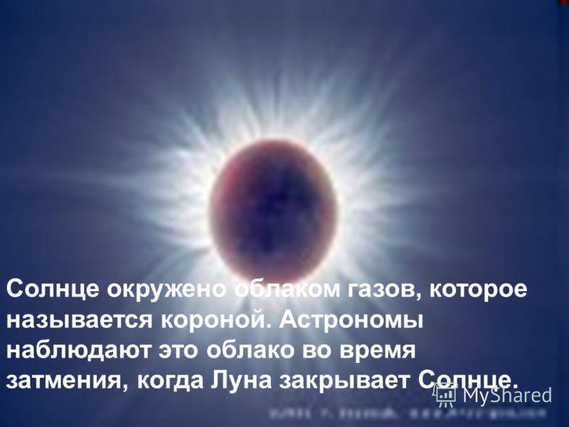 Солнце окружено облаком газов, которое называется короной. Астрономы наблюдают это облако во время затмения, когда Луна закрывает Солнце.