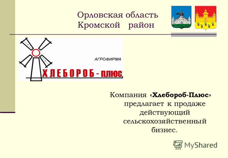 Орловская область Кромской район Компания « Хлебороб-Плюс » предлагает к продаже действующий сельскохозяйственный бизнес.