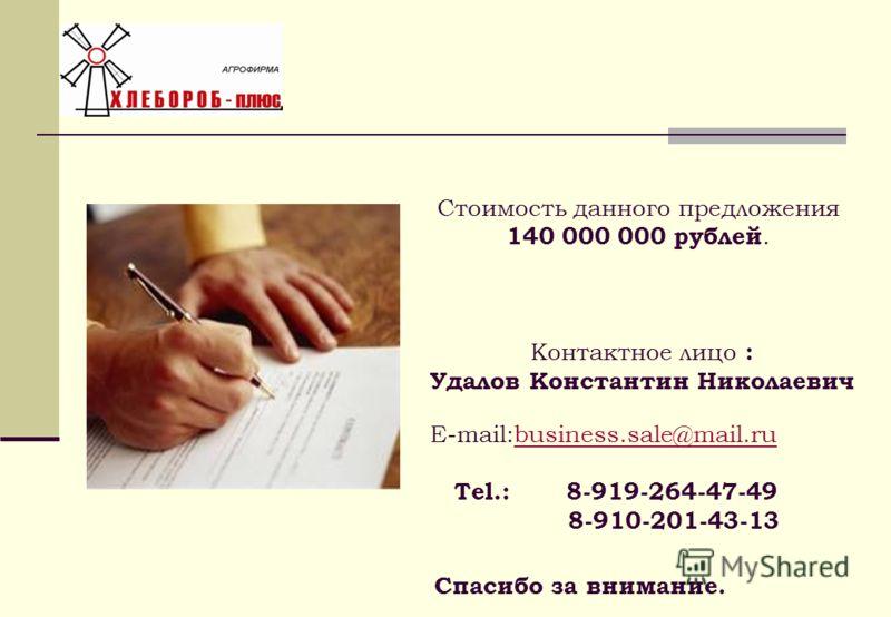 Стоимость данного предложения 140 000 000 рублей. Контактное лицо : Удалов Константин Николаевич E-mail:business.sale@mail.rubusiness.sale@mail.ru Tel.: 8-919-264-47-49 8-910-201-43-13 Спасибо за внимание.