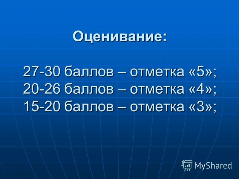 Оценивание: 27-30 баллов – отметка «5»; 20-26 баллов – отметка «4»; 15-20 баллов – отметка «3»;