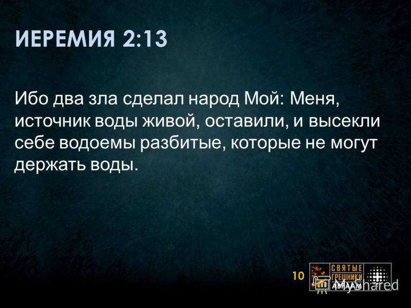 ИЕРЕМИЯ 2:13 Ибо два зла сделал народ Мой: Меня, источник воды живой, оставили, и высекли себе водоемы разбитые, которые не могут держать воды. 10