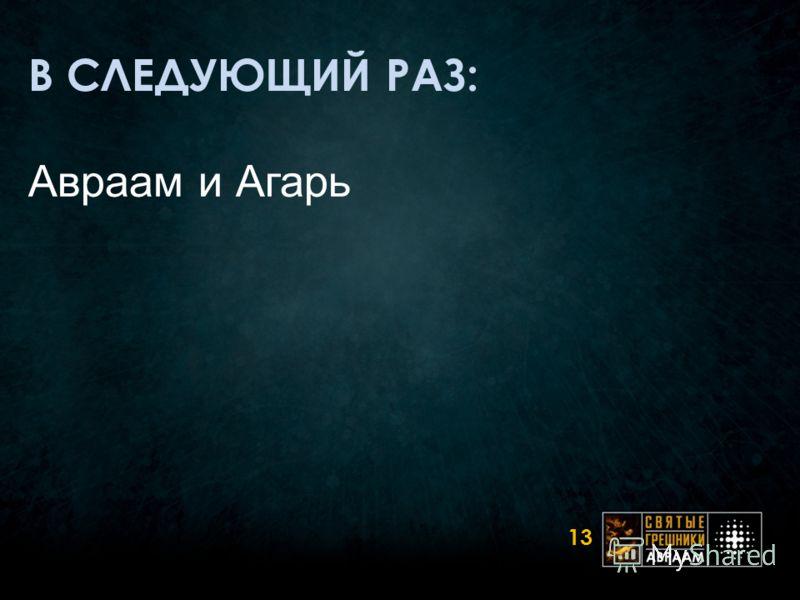 В СЛЕДУЮЩИЙ РАЗ: Авраам и Агарь 13