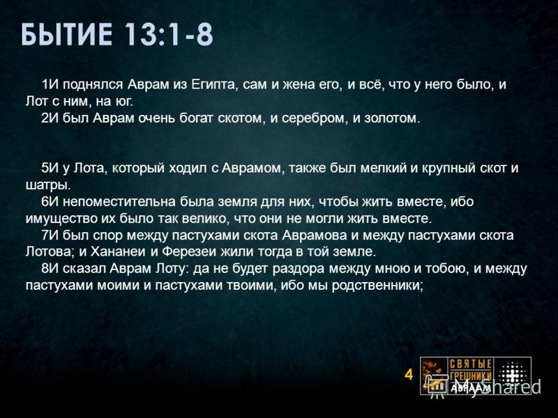 БЫТИЕ 13:1-8 4 1И поднялся Аврам из Египта, сам и жена его, и всё, что у него было, и Лот с ним, на юг. 2И был Аврам очень богат скотом, и серебром, и золотом. 5И у Лота, который ходил с Аврамом, также был мелкий и крупный скот и шатры. 6И непоместит