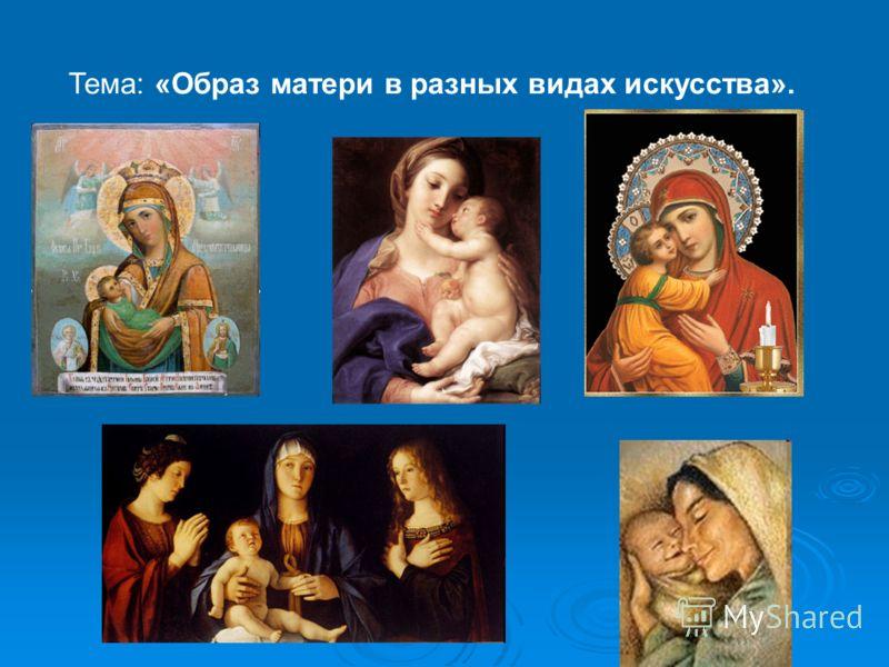 Тема: «Образ матери в разных видах искусства».