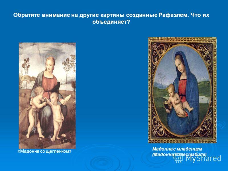 Обратите внимание на другие картины созданные Рафаэлем. Что их объединяет? «Мадонна со щегленком» Мадонна с младенцем (Мадонна Конестабиле)
