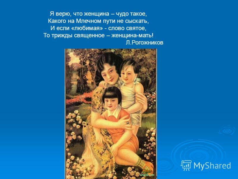 Я верю, что женщина – чудо такое, Какого на Млечном пути не сыскать, И если «любимая» - слово святое, То трижды священное – женщина-мать! Л.Рогожников