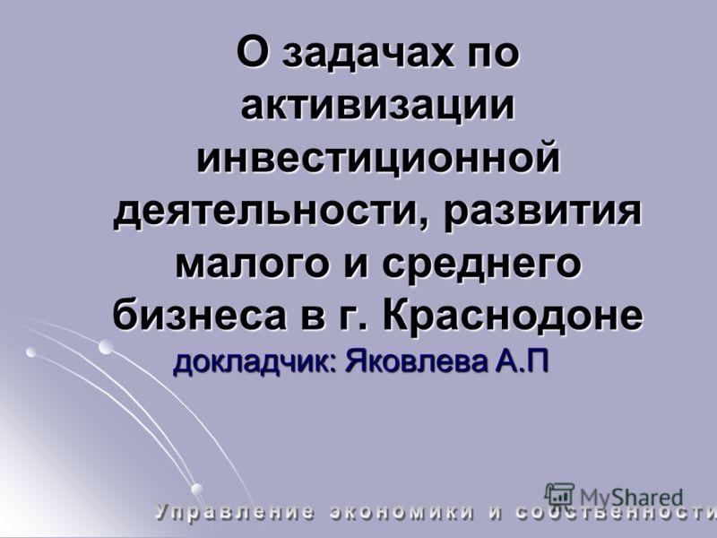 О задачах по активизации инвестиционной деятельности, развития малого и среднего бизнеса в г. Краснодоне докладчик: Яковлева А.П