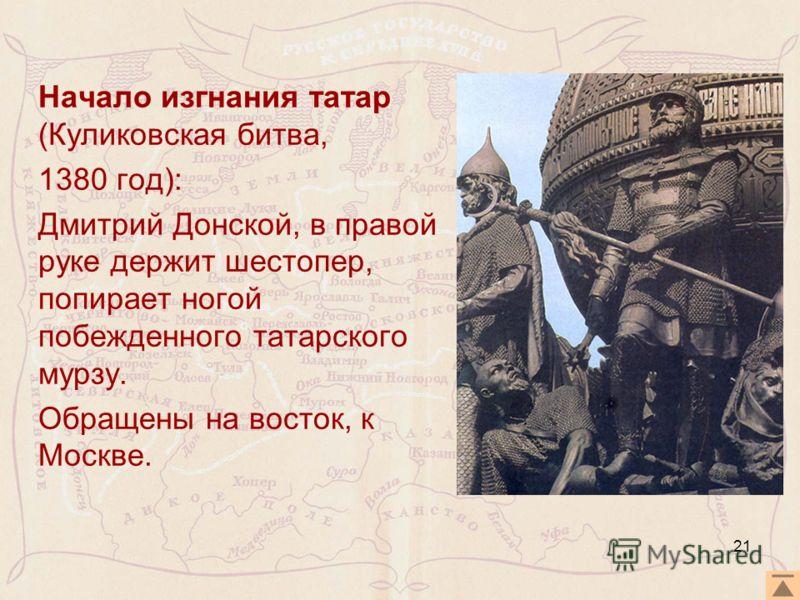 Начало изгнания татар (Куликовская битва, 1380 год): Дмитрий Донской, в правой руке держит шестопер, попирает ногой побежденного татарского мурзу. Обращены на восток, к Москве. 21