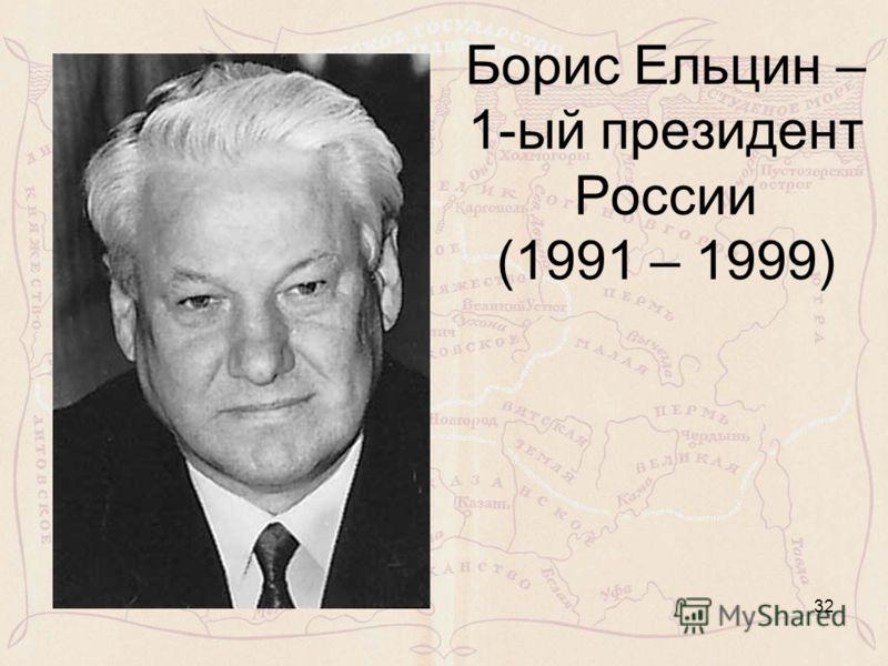 Борис Ельцин – 1-ый президент России (1991 – 1999) 32