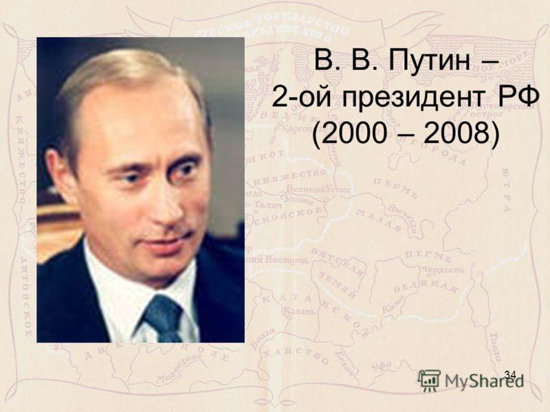В. В. Путин – 2-ой президент РФ (2000 – 2008) 34