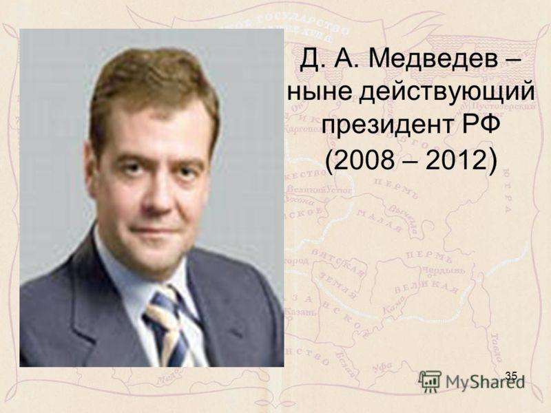 Д. А. Медведев – ныне действующий президент РФ (2008 – 2012 ) 35