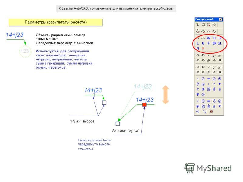 Объекты AutoCAD, применяемые для выполнения электрической схемы Параметры (результаты расчета) 14+j23 Объект - радиальный размер DIMENSION. Определяет параметр с выноской. Используется для отображения таких параметров : генерация, нагрузка, напряжени