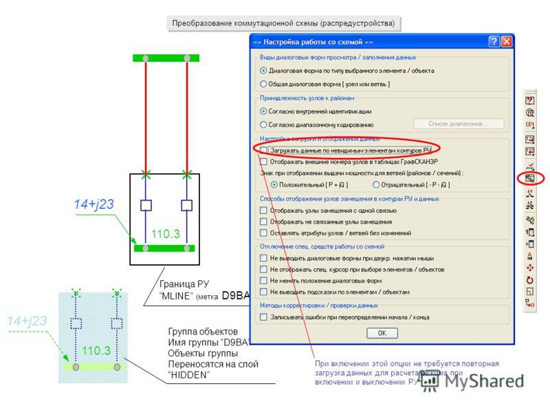 Преобразование коммутационной схемы (распредустройства) Граница РУ MLINE (метка D9BA) Группа объектов Имя группы D9BA Объекты группы Переносятся на слой HIDDEN 14+j23 110.3 При включении этой опции не требуется повторная загрузка данных для расчета р