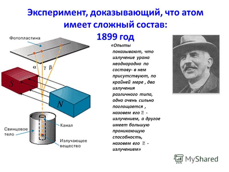 Эксперимент, доказывающий, что атом имеет сложный состав: 1899 год «Опыты показывают, что излучение урана неоднородно по составу- в нем присутствуют, по крайней мере, два излучения различного типа, одно очень сильно поглощается, назовем его - излучен