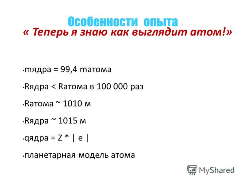 « Теперь я знаю как выглядит атом!» mядра = 99,4 mатома Rядра < Rатома в 100 000 раз Rатома ~ 1010 м Rядра ~ 1015 м qядра = Z * | e | планетарная модель атома Особенности опыта