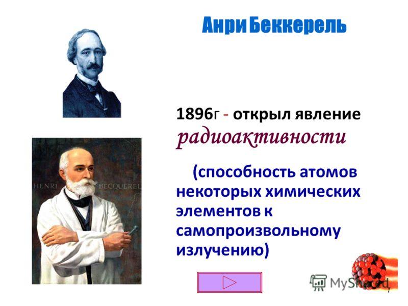 1896г - открыл явление радиоактивности (способность атомов некоторых химических элементов к самопроизвольному излучению) Анри Беккерель