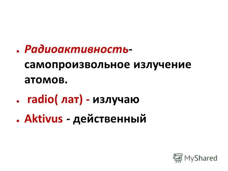 Радиоактивность- самопроизвольное излучение атомов. radio( лат) - излучаю Aktivus - действенный