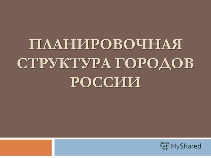 ПЛАНИРОВОЧНАЯ СТРУКТУРА ГОРОДОВ РОССИИ ПЛАНИРОВОЧНАЯ СТРУКТУРА ГОРОДОВ РОССИИ