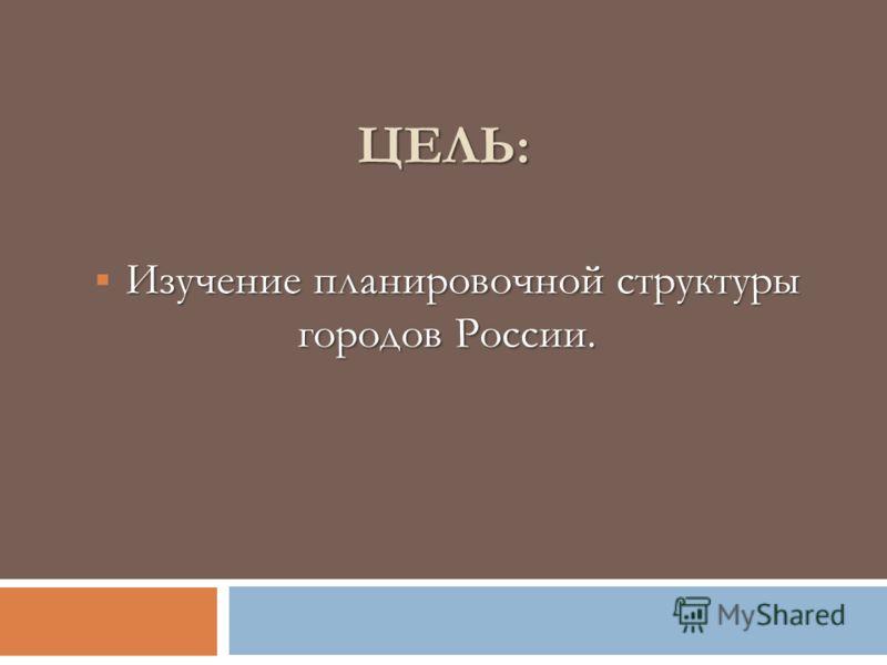 ЦЕЛЬ: Изучение планировочной структуры городов России.