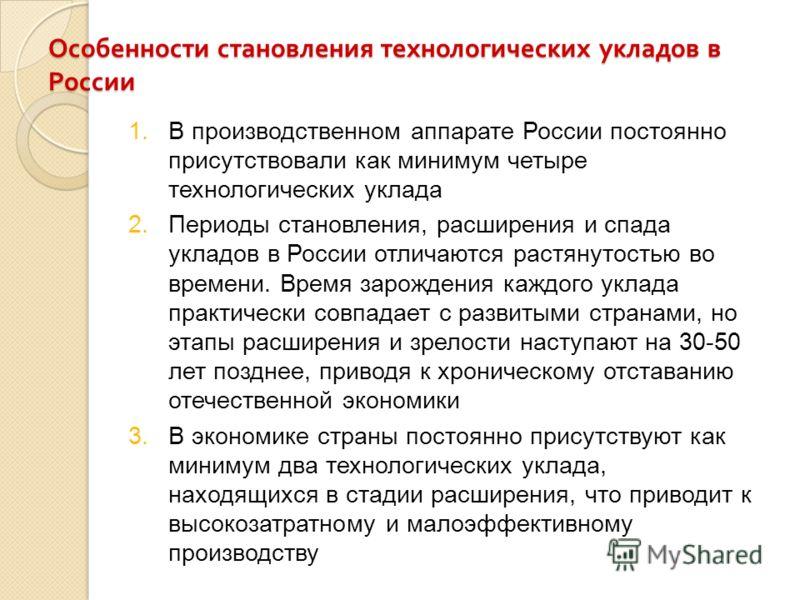 Особенности становления технологических укладов в России 1.В производственном аппарате России постоянно присутствовали как минимум четыре технологических уклада 2.Периоды становления, расширения и спада укладов в России отличаются растянутостью во вр