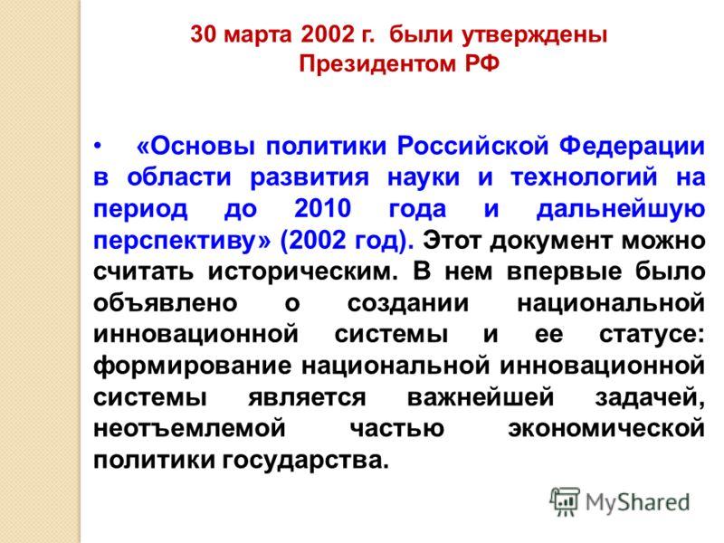 «Основы политики Российской Федерации в области развития науки и технологий на период до 2010 года и дальнейшую перспективу» (2002 год). Этот документ можно считать историческим. В нем впервые было объявлено о создании национальной инновационной сист