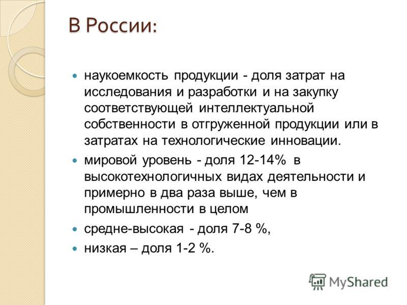 В России : наукоемкость продукции - доля затрат на исследования и разработки и на закупку соответствующей интеллектуальной собственности в отгруженной продукции или в затратах на технологические инновации. мировой уровень - доля 12-14% в высокотехнол