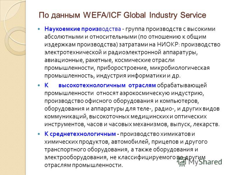 По данным WEFA/ICF Global Industry Service Наукоемкие производства - группа производств с высокими абсолютными и относительными ( по отношению к общим издержкам производства ) затратами на НИОКР : производство электротехнической и радиоэлектронной ап