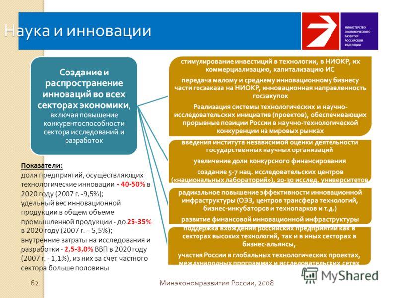 Наука и инновации 62 Минэкономразвития России, 2008 Показатели: доля предприятий, осуществляющих технологические инновации - 40-50% в 2020 году (2007 г. -9,5%); удельный вес инновационной продукции в общем объеме промышленной продукции - до 25-35% в