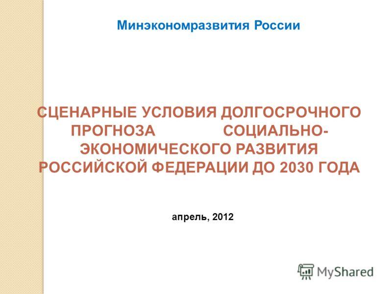 СЦЕНАРНЫЕ УСЛОВИЯ ДОЛГОСРОЧНОГО ПРОГНОЗА СОЦИАЛЬНО- ЭКОНОМИЧЕСКОГО РАЗВИТИЯ РОССИЙСКОЙ ФЕДЕРАЦИИ ДО 2030 ГОДА Минэкономразвития России апрель, 2012