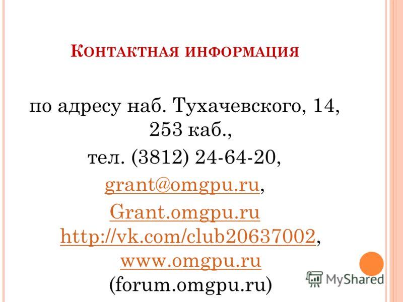 К ОНТАКТНАЯ ИНФОРМАЦИЯ по адресу наб. Тухачевского, 14, 253 каб., тел. (3812) 24-64-20, grant@omgpu.rugrant@omgpu.ru, Grant.omgpu.ru http://vk.com/club20637002Grant.omgpu.ru http://vk.com/club20637002, www.omgpu.ru (forum.omgpu.ru) www.omgpu.ru