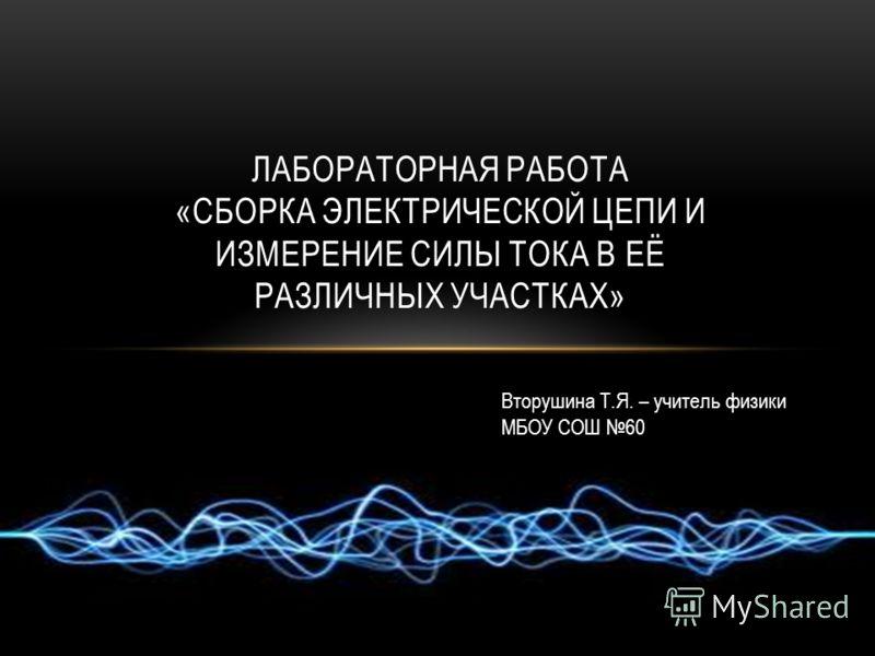 ЛАБОРАТОРНАЯ РАБОТА «СБОРКА ЭЛЕКТРИЧЕСКОЙ ЦЕПИ И ИЗМЕРЕНИЕ СИЛЫ ТОКА В ЕЁ РАЗЛИЧНЫХ УЧАСТКАХ» Вторушина Т.Я. – учитель физики МБОУ СОШ 60