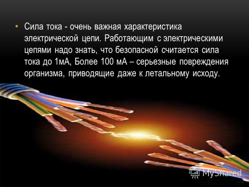 Сила тока - очень важная характеристика электрической цепи. Работающим с электрическими цепями надо знать, что безопасной считается сила тока до 1мА, Более 100 мА – серьезные повреждения организма, приводящие даже к летальному исходу.