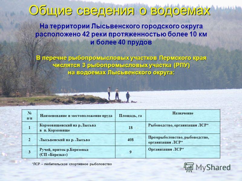 Общие сведения о водоемах На территории Лысьвенского городского округа расположено 42 реки протяженностью более 10 км и более 40 прудов В перечне рыбопромысловых участков Пермского края числятся 3 рыбопромысловых участка (РПУ) на водоемах Лысьвенског