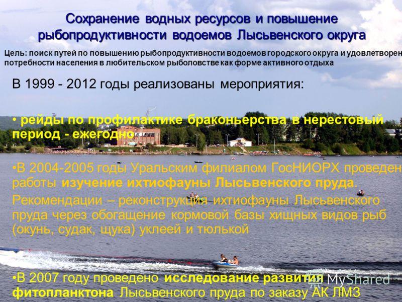 Сохранение водных ресурсов и повышение рыбопродуктивности водоемов Лысьвенского округа В 1999 - 2012 годы реализованы мероприятия: рейды по профилактике браконьерства в нерестовый период - ежегодно В 2004-2005 годы Уральским филиалом ГосНИОРХ проведе